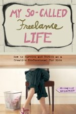 MY SO-CALLED FREELANCE LIFE: How to Survive and Thrive as a Creative Professional for Hire