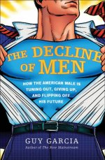 THE DECLINE OF MEN: How the American Male Is Tuning Out, Giving Up, and Flipping Off His Future