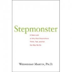 Stepmonster: A New Look at Why Real Stepmothers Think, Feel and Act the Way We Do