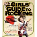 The Girls Guide to Rocking: How to Start a Band, Book Gigs, and Get Rolling to Rock Stardom 