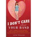 I Don't Care About Your Band: What I Learned From Indie Rockers, Hippies, Pornographers, Self-Loathing Hipsters, And Other Guys I've Dated
